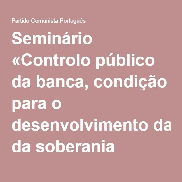 Seminário «Controlo público da banca, condição para o desenvolvimento da soberania nacional» | Partido Comunista Português