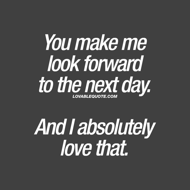 You make me look forward to the next day.  And I absolutely love that. ❤ When you have that special someone in your life that makes you look forward to the next day. ❤ Lovable Quote ❤