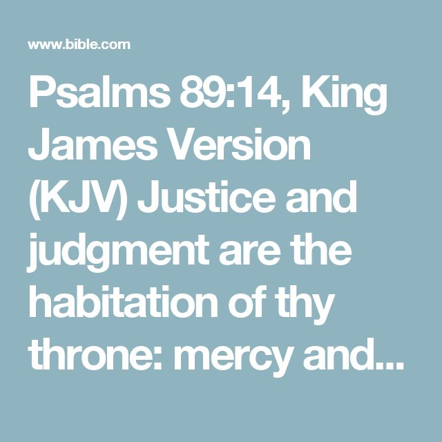 Psalms 89:14, King James Version (KJV) Justice and judgment are the habitation of thy throne: mercy and truth shall go before thy face.