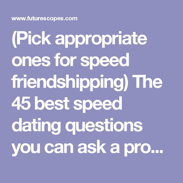 (Pick appropriate ones for speed friendshipping) The 45 best speed dating questions you can ask a prospective date | Futurescopes.com