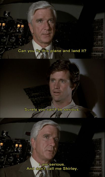 """Surely you can't be serious.""  ""I am serious.  And don't call me Shirley."" -- the movie Airplane!"
