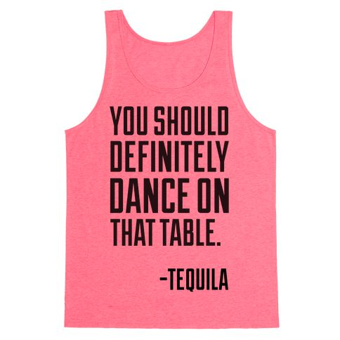 You Should Definitely Dance On That Table - Tequila - This funny party shirt is for all summer, spring break, and cinco de mayo lovers that can't get enough of those tequila shots and margarita. You should definitely dance on that table, says tequila. Great advice, tequila. This funny tequila shirt is perfect for fans of cinco de mayo shirts and margarita shirts.