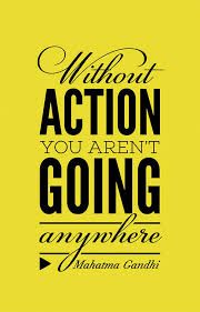 without ACTION you aren't going anywhere (M. Gandhi)
