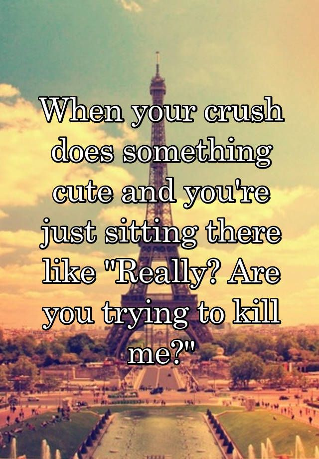 """When your crush does something cute and you're just sitting there like ""Really? Are you trying to kill me?"""""