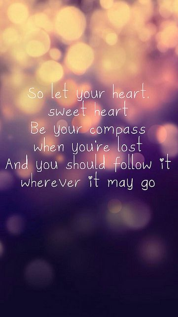 So let your heart, sweet heart, be your compass when you're lost. And oh should follow it wherever it may go.