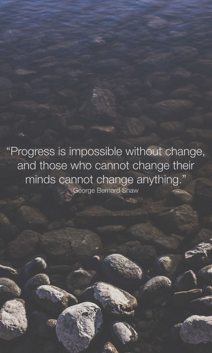 """""""Progress is impossible without change, and those who cannot change their minds cannot change anything."""" George Bernard Shaw"""