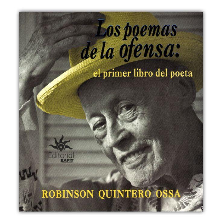 Los poemas de la ofensa: el primer libro del poeta – Robinson Quintero Ossa – Universidad EAFIT www.librosyeditores.com Editores y distribuidores.