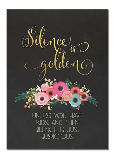 Silence is Golden...unless you have kids, then silence is suspicious.