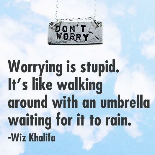 Worrying is like walking around with an umbrella waiting for it to rain.~ I worry too much