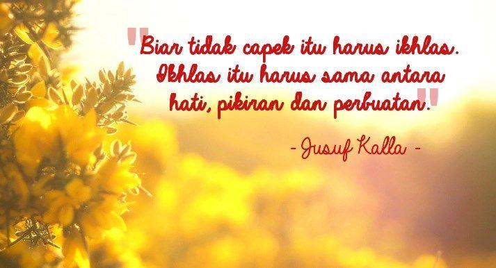 """""""Biar tidak capek itu harus ikhlas. Ikhlas itu harus sama antara hati, pikiran dan perbuatan."""" - Jusuf Kalla"""