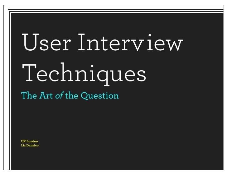 User Interview Techniques by Liz Danzico, via Slideshare