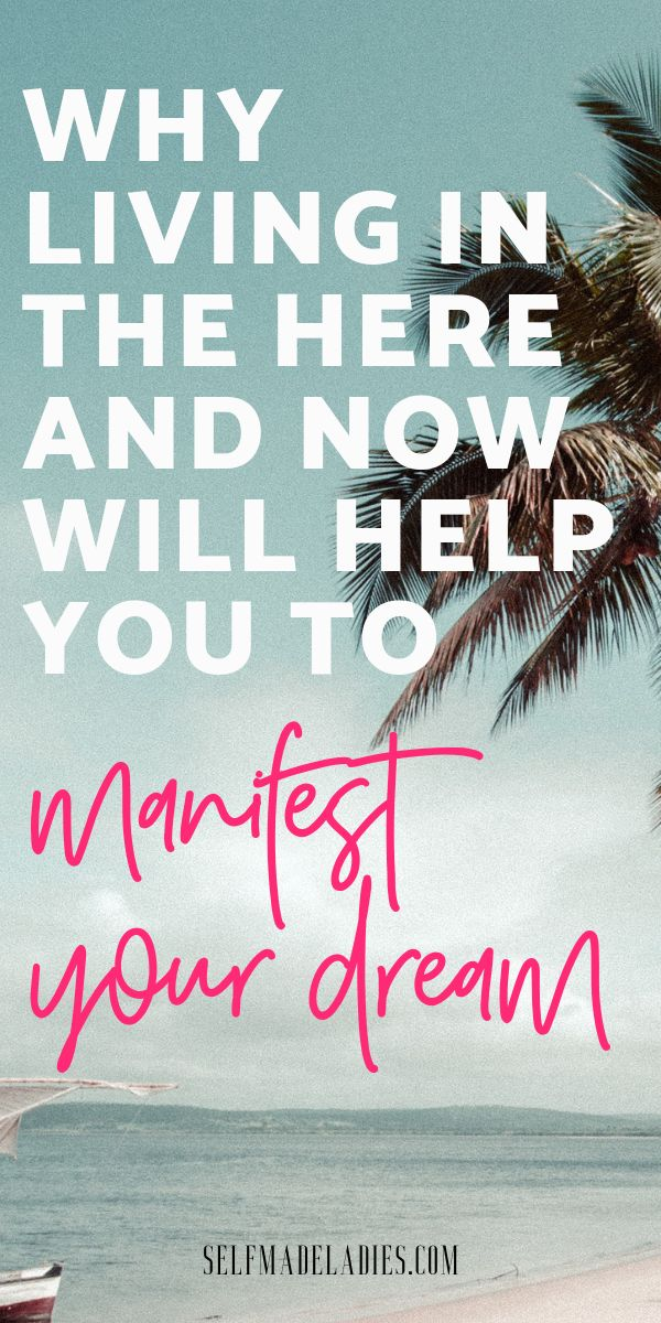 Live in the here and now to manifest your dream life