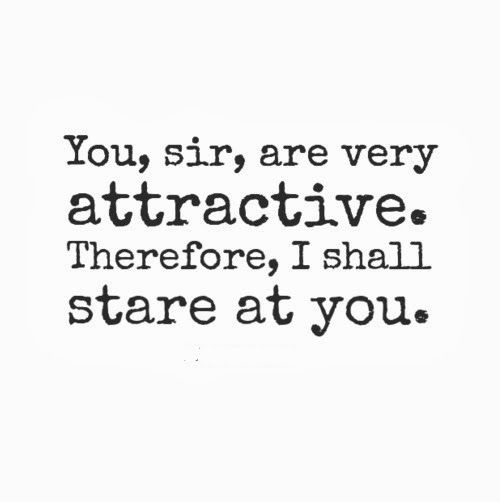 You, sir, are very attractive. Therefore, I shall stare at you. #funny #quotes: Funny Funnyquot, Thoughts Process, Funny Quotes About Flirting, Funny Flirti Quotes, Hope Quotes, Sumer Quotes, Humor Quotes, Sexy Flirting Quotes, Inspiration Quotes
