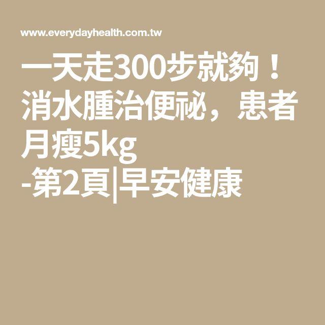 一天走300步就夠!消水腫治便祕,患者月瘦5kg -第2頁|早安健康