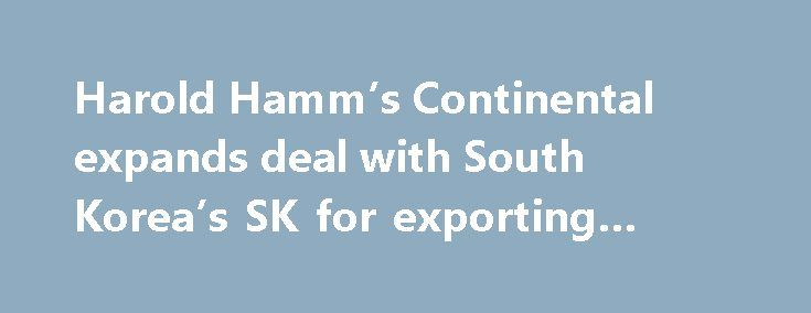 Harold Hamm's Continental expands deal with South Korea's SK for exporting natural gas http://betiforexcom.livejournal.com/25744147.html  Continental Resources and SK E&S of South Korea are teaming up...The post Harold Hamm's Continental expands deal with South Korea's SK for exporting natural gas appeared first on NASDAQ.The post Harold Hamm's Continental expands deal with South Korea's SK for exporting natural gas appeared first on Forex news - Binary options…