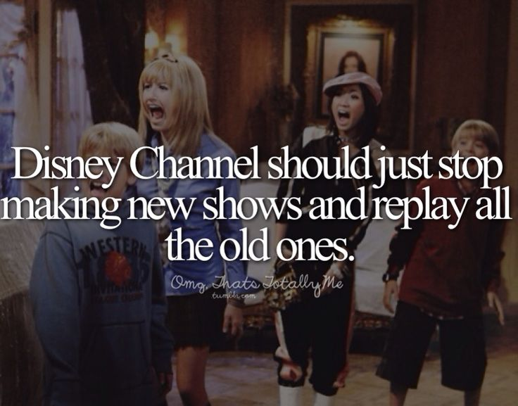 Disney Channel should just stop making new shows and replay all the old ones.      TRUE THAT!!!!!