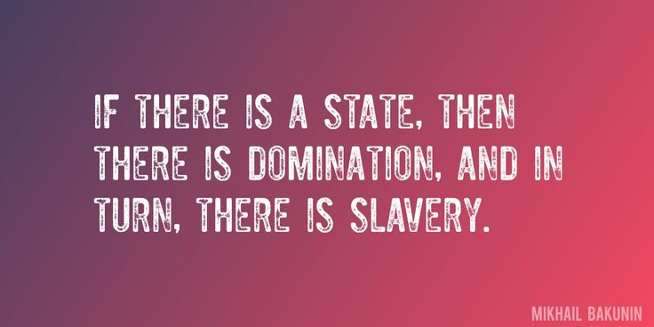 Quote by Mikhail Bakunin => If there is a State, then there is domination, and in turn, there is slavery.