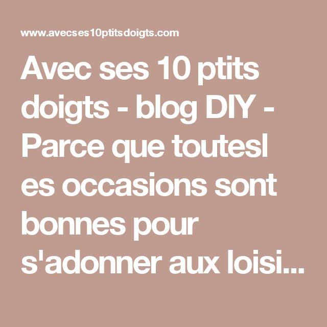 Avec ses 10 ptits doigts - blog DIY - Parce que toutesl es occasions sont bonnes pour s'adonner aux loisirs créatifs : voici mon petit blog DIY