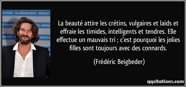 La beauté attire les crétins, vulgaires et laids et effraie les timides, intelligents et tendres. Elle effectue un mauvais tri ; c'est pourquoi les jolies filles sont toujours avec des connards. (Frédéric Beigbeder) #citations #FrédéricBeigbeder