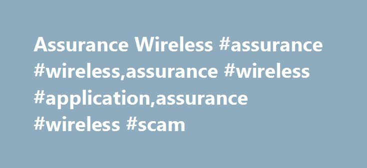 Assurance Wireless #assurance #wireless,assurance #wireless #application,assurance #wireless #scam http://papua-new-guinea.nef2.com/assurance-wireless-assurance-wirelessassurance-wireless-applicationassurance-wireless-scam/  # Assurance Wireless Get a Free Cell Phone From Assurance Wireless If you reached our Assurance Wireless page from a search, we recommend first reading our free government cell phone main page for helpful general information before reading this article. Assurance…