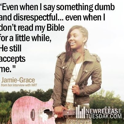 """Even when I say something dumb and disrespectful...even when I don't read my Bible for a little while, He still accepts me"" - Jamie Grace"