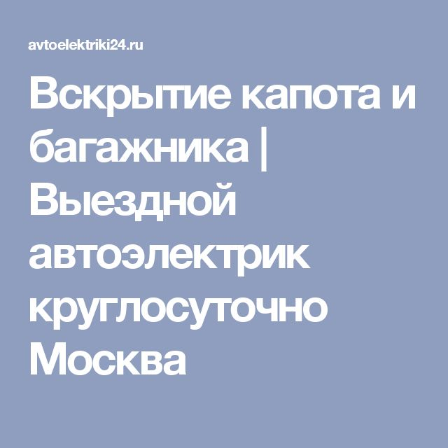 Вскрытие капота и багажника | Выездной автоэлектрик круглосуточно Москва