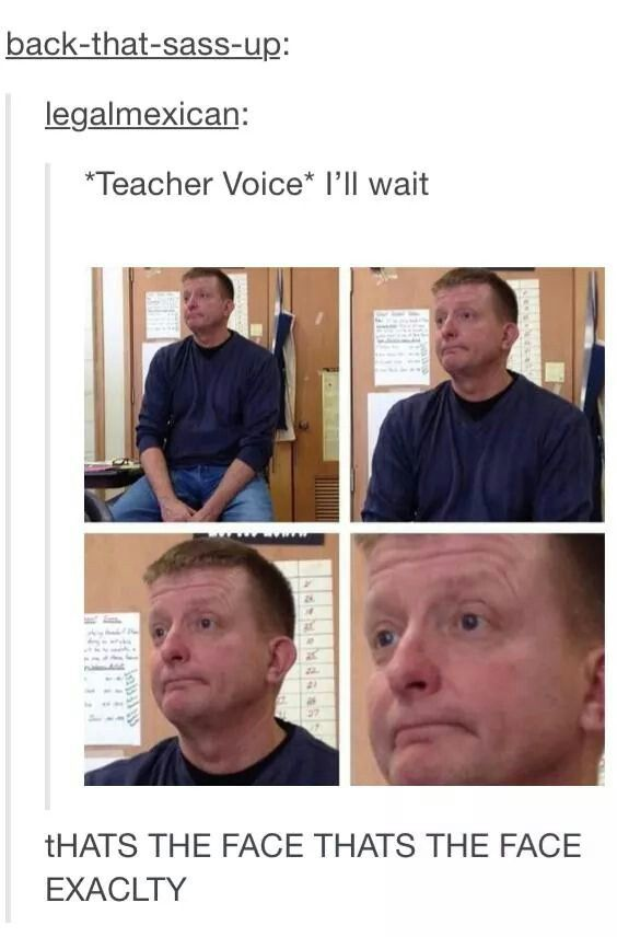 Exactly* That's the face. I feel like every teacher took a class on how to make this face. Hahahahaha! So true! EVERY teacher.