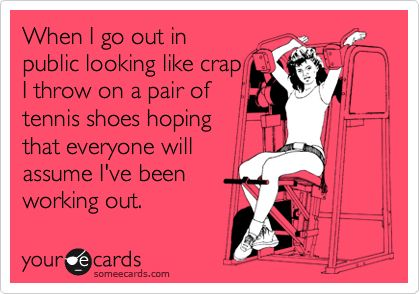 Funny Confession Ecard: When I go out in public looking like crap I throw on a pair of tennis shoes hoping that everyone will assume I've been working out.