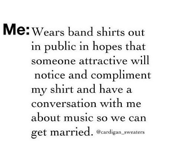 Story of my sad little life: Wear band merch in public as a form of a mating call