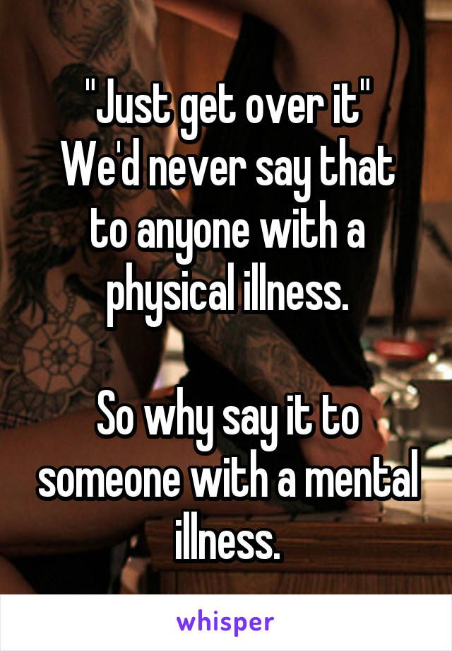 """Just get over it"" We'd never say that to anyone with a physical illness.  So why say it to someone with a mental illness."