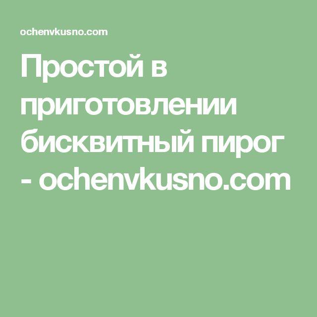 Простой в приготовлении бисквитный пирог - ochenvkusno.com