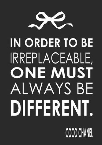 In order to be irreplaceable, one must always be different ..... Coco Chanel