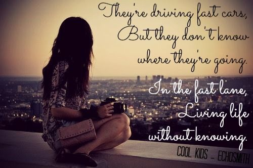 They're driving fast cars but they don't know where they're going. In the fast lane living life without knowing. ~ Echosmith - Cool Kids ♫