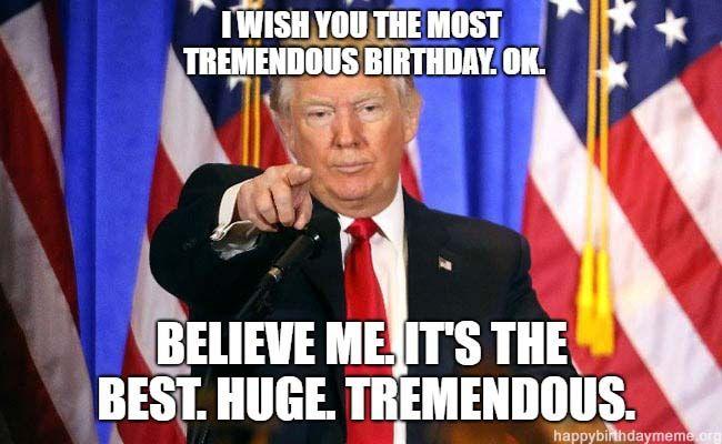Trump Birthday Meme Wish You The Most Tremendous Birthday Trump Birthday Meme Trump Birthday Birthday Meme
