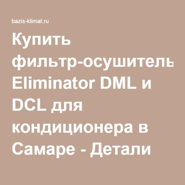 Купить фильтр-осушитель Eliminator DML и DCL для кондиционера в Самаре - Детали для ремонта кондиционера в Самаре - http://bazis-klimat.ru/article/read/kupit-filtr-osushitel-eliminator-dml-i-dcl-dlja-kondicionera-v-samare.html