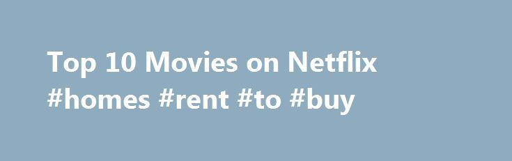 Top 10 Movies on Netflix #homes #rent #to #buy http://rentals.nef2.com/top-10-movies-on-netflix-homes-rent-to-buy/  #top 10 movie rentals # Top 10 Movies on Netflix If you are looking for the perfect complement to your tub of buttered popcorn, the best place to begin your search for the perfect movie for movie night is our list of the top 10 movies on Netflix. There is a little something for everyone from the adrenaline junkies to the comedy lovers. What is Netflix? Netflix is a company that…