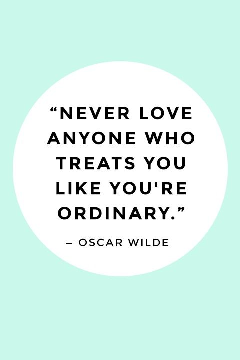 """""""Never love anyone who treats you like you're ordinary."""" — Oscar Wilde"""