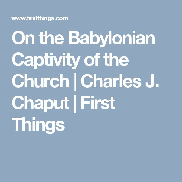 On the Babylonian Captivity of the Church | Charles J. Chaput | First Things
