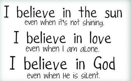 i believe in the sun even when it's not shining. i believe in love even when i am alone. i believe in God even when he is silent.