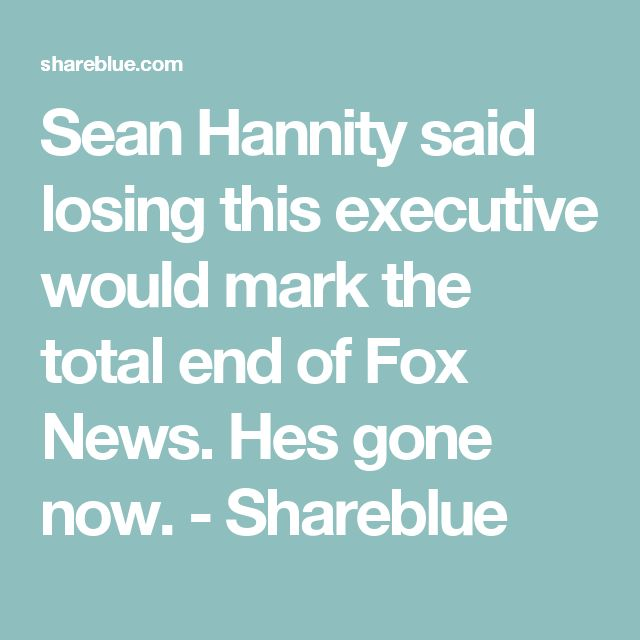 Sean Hannity said losing this executive would mark the total end of Fox News. Hes gone now. - Shareblue