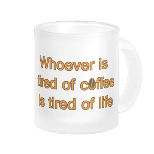 Whoever is tired of coffee is tired of life