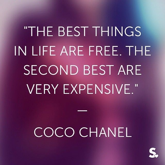 """""""The best things in life are free, the second best are very expensive."""""""