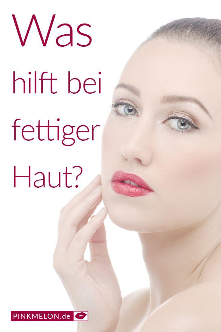 Wie Pflegt Man Fettige Haut Schöne Haut Pflegetipps Und Beauty