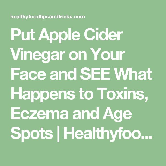 Put Apple Cider Vinegar on Your Face and SEE What Happens to Toxins, Eczema and Age Spots | Healthyfoodtipsandtricks