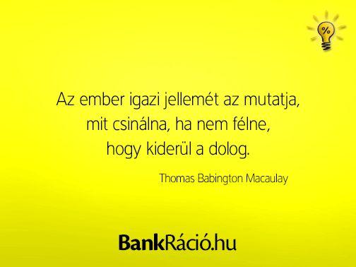 Az ember igazi jellemét az mutatja, mit csinálna, ha nem félne, hogy kiderül a dolog. - Thomas Babington Macaulay, www.bankracio.hu idézet