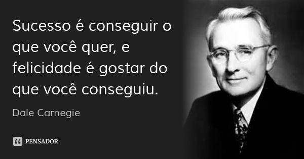 Sucesso é conseguir o que você quer, e felicidade é gostar do que você conseguiu. — Dale Carnegie