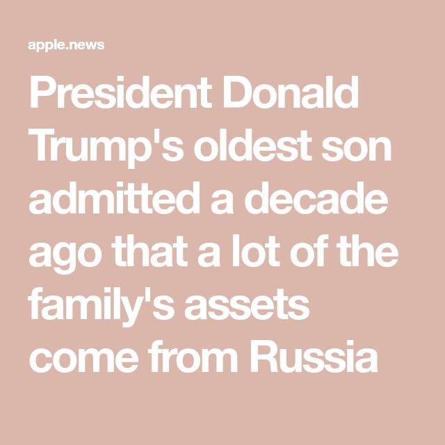 President Donald Trump's oldest son admitted a decade ago that a lot of the family's assets come from Russia