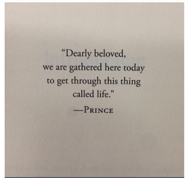 """Dearly beloved we are gathered here today to get through this thing called life."" ~Prince"