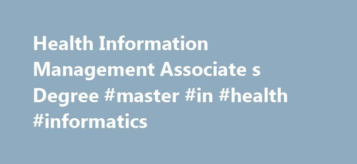 Health Information Management Associate s Degree #master #in #health #informatics http://rwanda.nef2.com/health-information-management-associate-s-degree-master-in-health-informatics/  # Health Information Management Health Information Management Overview Every time health care personnel encounter a patient, they record what they observed, treatment implemented, and patient outcomes. In today s technology world, this information is maintained electronically in healthcare information systems…