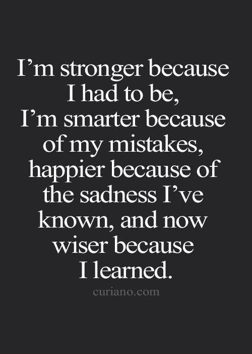 I'm stronger because I had to be, I'm smarter because of my mistakes, happier because of the sadness I've known, and wiser because I learned.